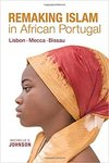 Remaking Islam in African Portugal :  Lisbon, Mecca, Bissau